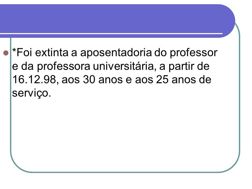 *Foi extinta a aposentadoria do professor e da professora universitária, a partir de 16.12.98, aos 30 anos e aos 25 anos de serviço.