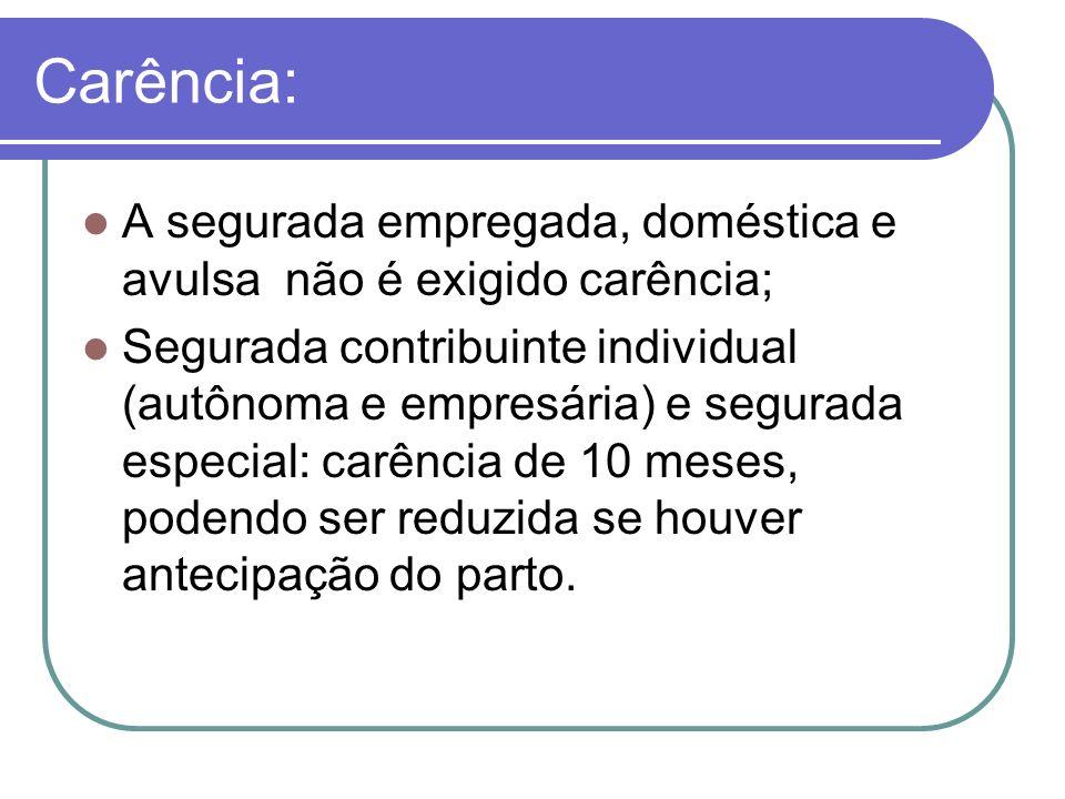 Carência: A segurada empregada, doméstica e avulsa não é exigido carência; Segurada contribuinte individual (autônoma e empresária) e segurada especia
