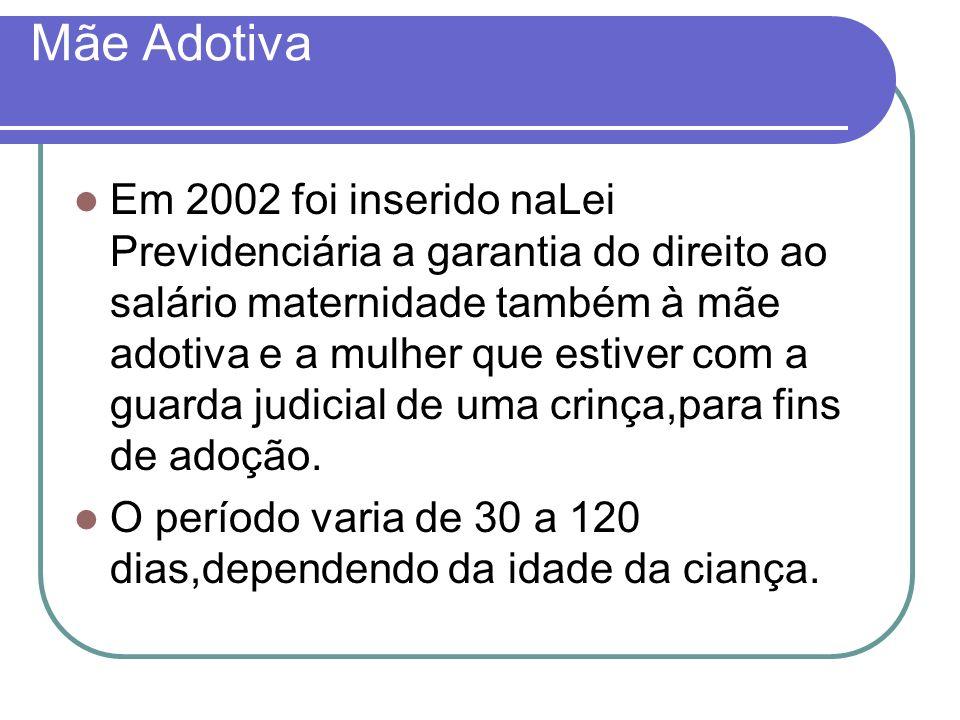 Mãe Adotiva Em 2002 foi inserido naLei Previdenciária a garantia do direito ao salário maternidade também à mãe adotiva e a mulher que estiver com a g