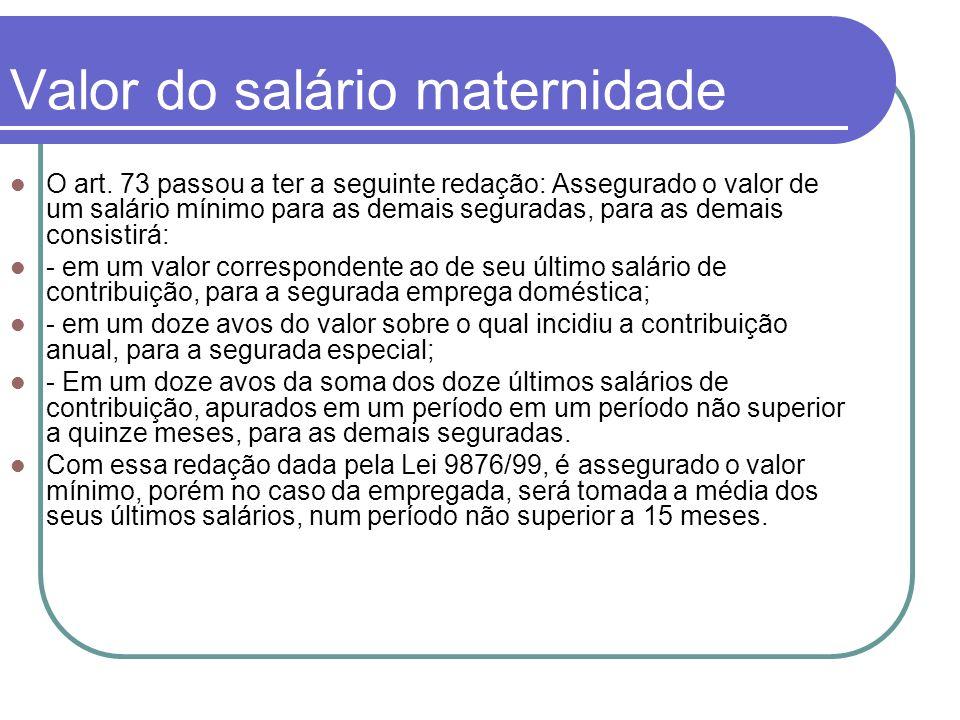 Valor do salário maternidade O art. 73 passou a ter a seguinte redação: Assegurado o valor de um salário mínimo para as demais seguradas, para as dema