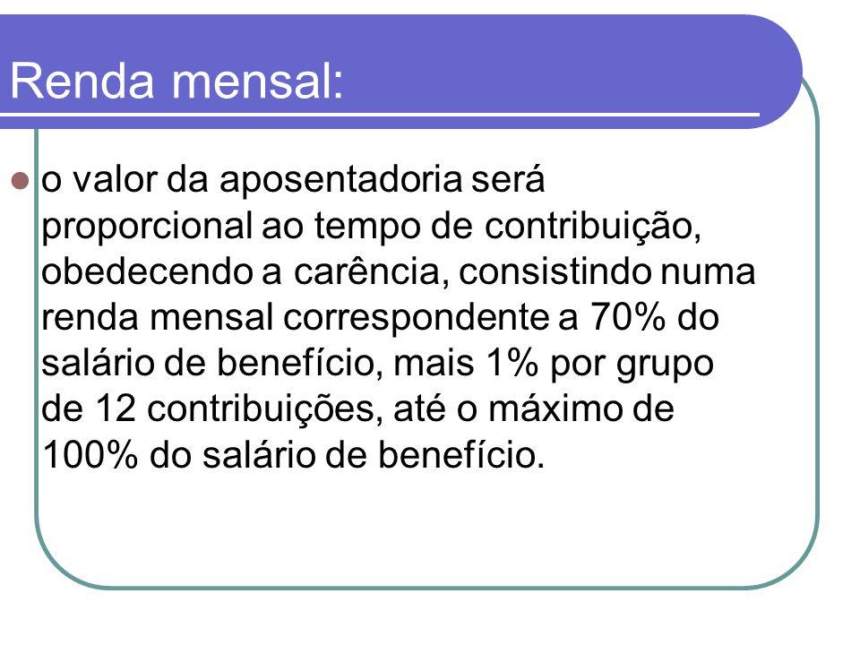 Renda mensal: o valor da aposentadoria será proporcional ao tempo de contribuição, obedecendo a carência, consistindo numa renda mensal correspondente