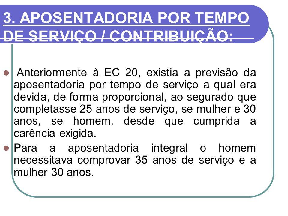 3. APOSENTADORIA POR TEMPO DE SERVIÇO / CONTRIBUIÇÃO: Anteriormente à EC 20, existia a previsão da aposentadoria por tempo de serviço a qual era devid