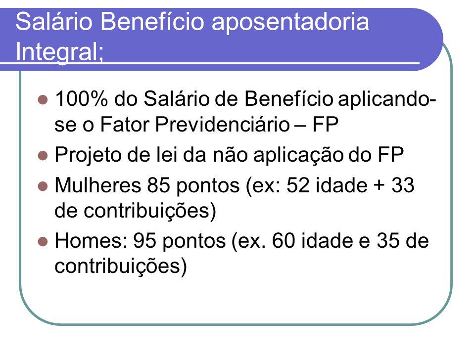 Salário Benefício aposentadoria Integral; 100% do Salário de Benefício aplicando- se o Fator Previdenciário – FP Projeto de lei da não aplicação do FP