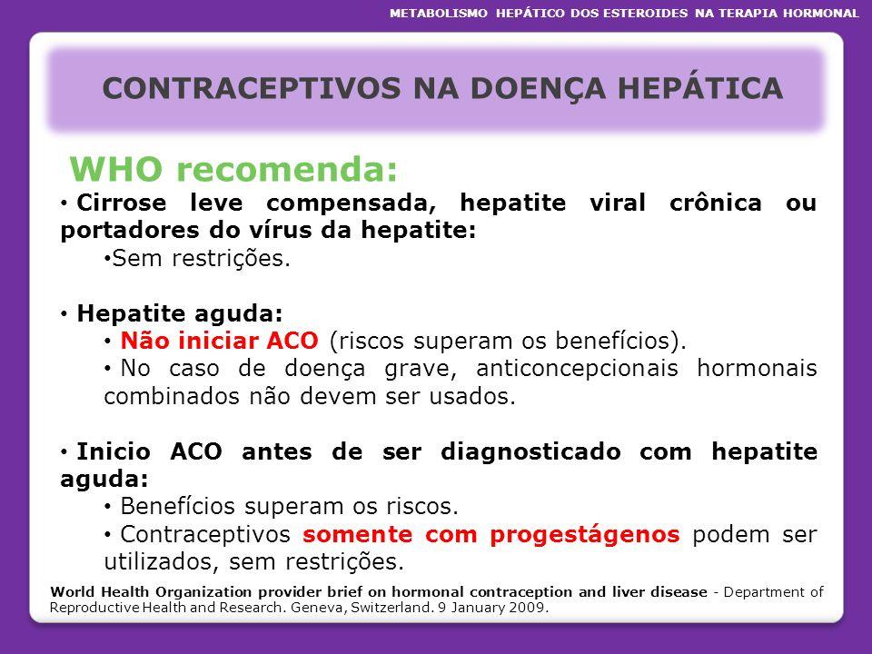 CONTRACEPTIVOS NA DOENÇA HEPÁTICA WHO recomenda: Cirrose leve compensada, hepatite viral crônica ou portadores do vírus da hepatite: Sem restrições. H