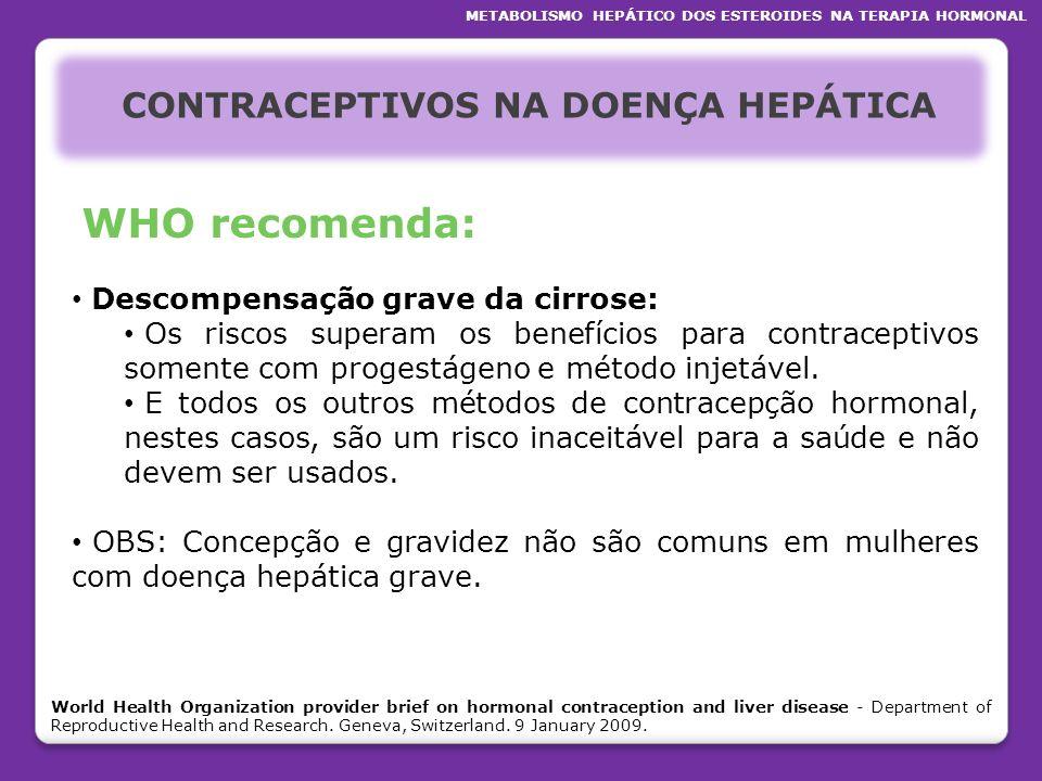 CONTRACEPTIVOS NA DOENÇA HEPÁTICA WHO recomenda: Descompensação grave da cirrose: Os riscos superam os benefícios para contraceptivos somente com prog