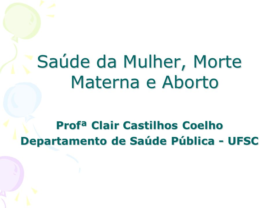 Saúde da Mulher, Morte Materna e Aborto Profª Clair Castilhos Coelho Departamento de Saúde Pública - UFSC