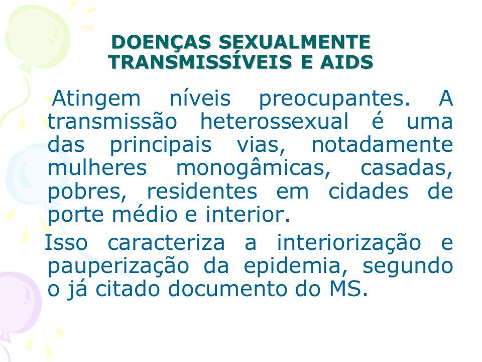 DOENÇAS SEXUALMENTE TRANSMISSÍVEIS E AIDS Atingem níveis preocupantes. A transmissão heterossexual é uma das principais vias, notadamente mulheres mon