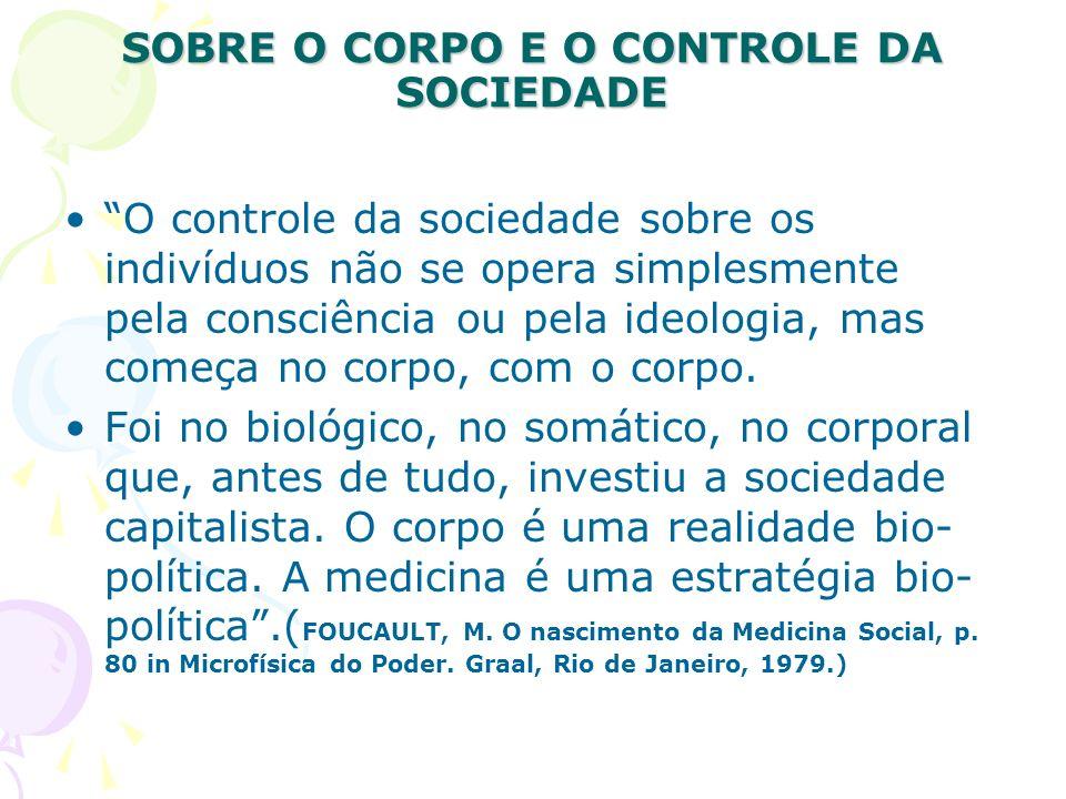 SOBRE O CORPO E O CONTROLE DA SOCIEDADE O controle da sociedade sobre os indivíduos não se opera simplesmente pela consciência ou pela ideologia, mas