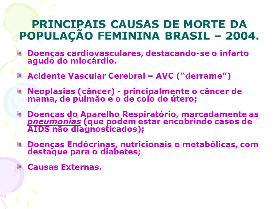 PRINCIPAIS CAUSAS DE MORTE DA POPULAÇÃO FEMININA BRASIL – 2004. Doenças cardiovasculares, destacando-se o infarto agudo do miocárdio. Acidente Vascula