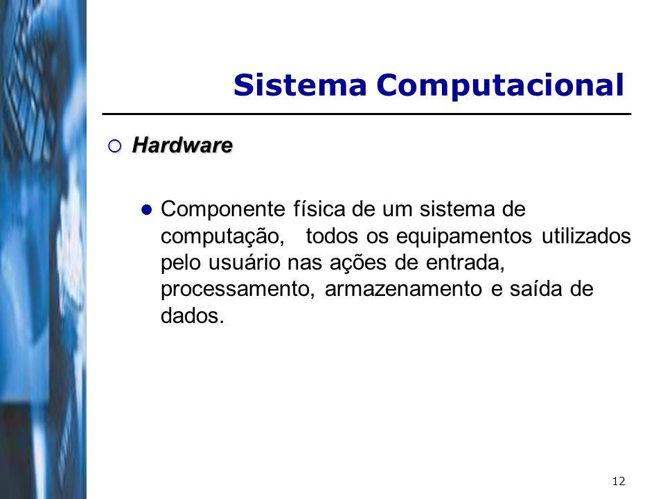 12 Hardware Hardware Componente física de um sistema de computação, todos os equipamentos utilizados pelo usuário nas ações de entrada, processamento, armazenamento e saída de dados.