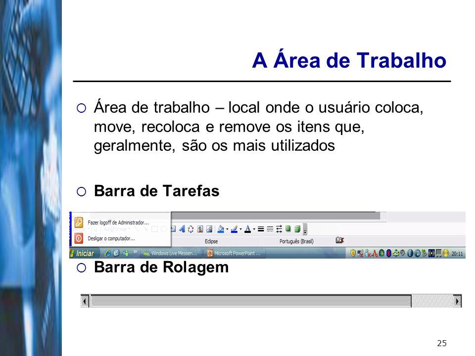 25 A Área de Trabalho Área de trabalho – local onde o usuário coloca, move, recoloca e remove os itens que, geralmente, são os mais utilizados Barra de Tarefas Barra de Rolagem