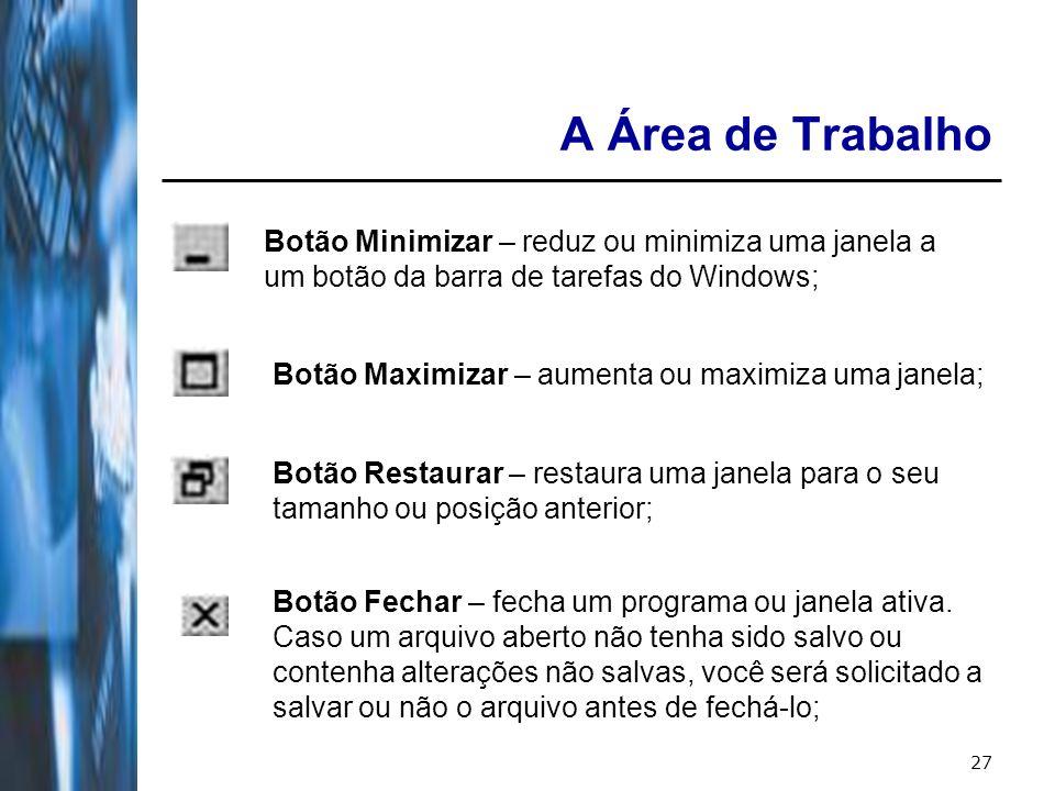 27 A Área de Trabalho Botão Minimizar – reduz ou minimiza uma janela a um botão da barra de tarefas do Windows; Botão Maximizar – aumenta ou maximiza