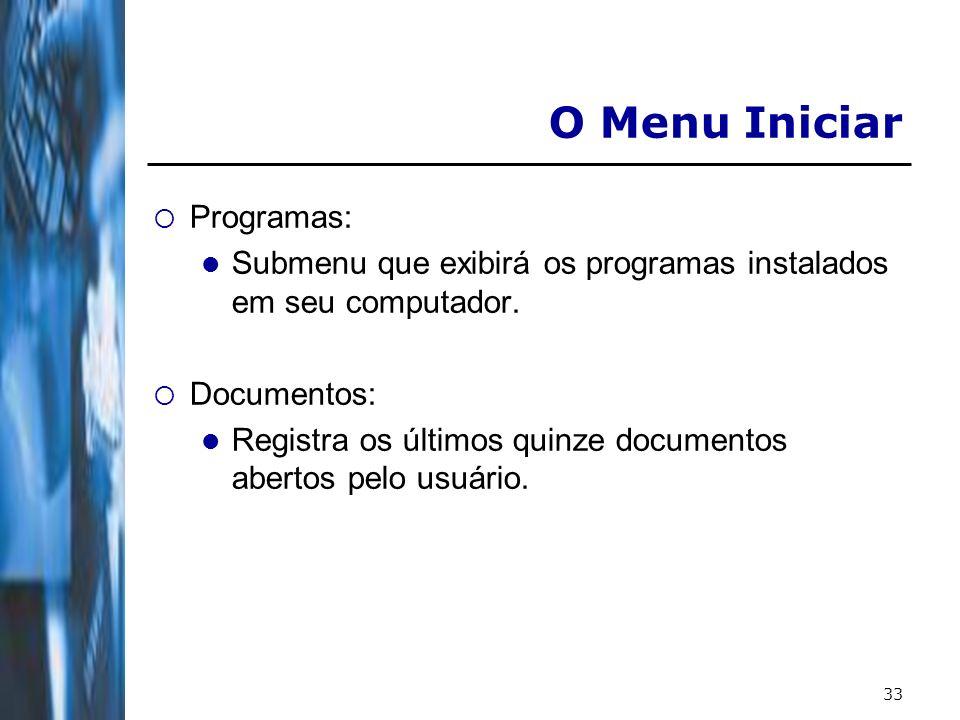 33 O Menu Iniciar Programas: Submenu que exibirá os programas instalados em seu computador. Documentos: Registra os últimos quinze documentos abertos