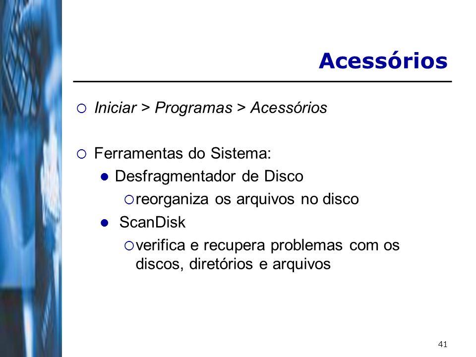 41 Acessórios Iniciar > Programas > Acessórios Ferramentas do Sistema: Desfragmentador de Disco reorganiza os arquivos no disco ScanDisk verifica e recupera problemas com os discos, diretórios e arquivos
