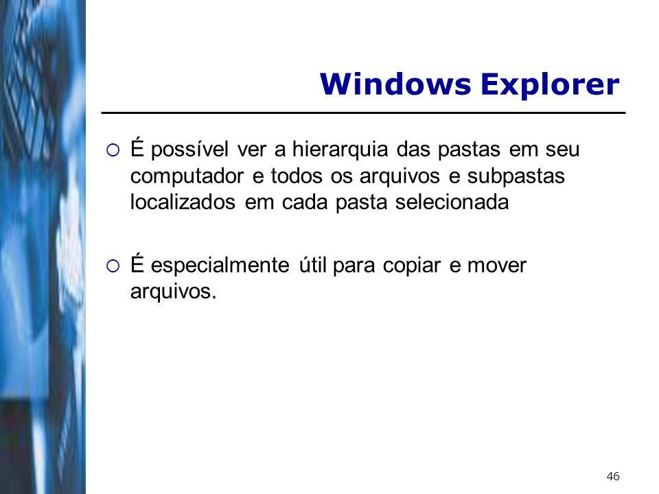46 Windows Explorer É possível ver a hierarquia das pastas em seu computador e todos os arquivos e subpastas localizados em cada pasta selecionada É e