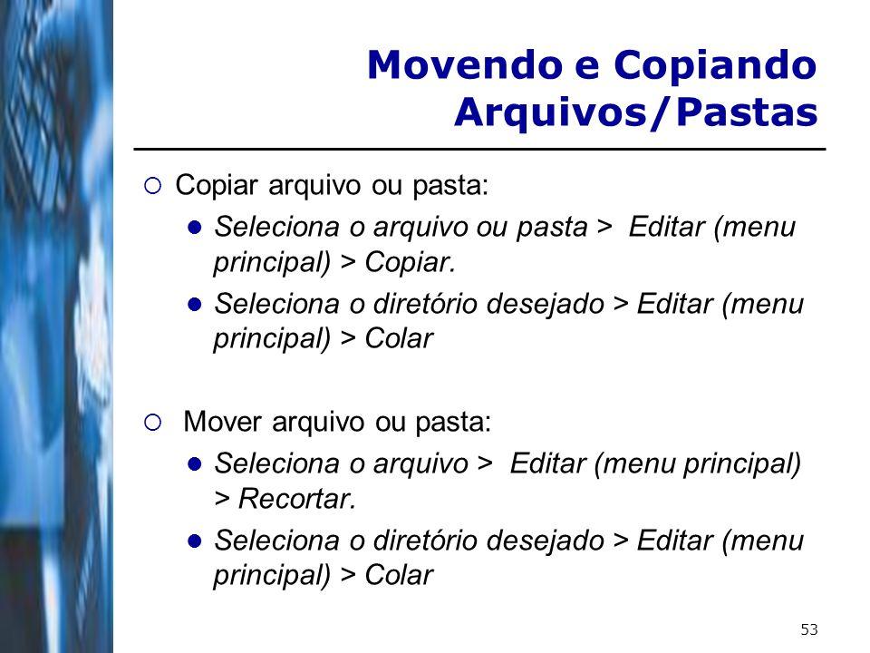 53 Copiar arquivo ou pasta: Seleciona o arquivo ou pasta > Editar (menu principal) > Copiar. Seleciona o diretório desejado > Editar (menu principal)