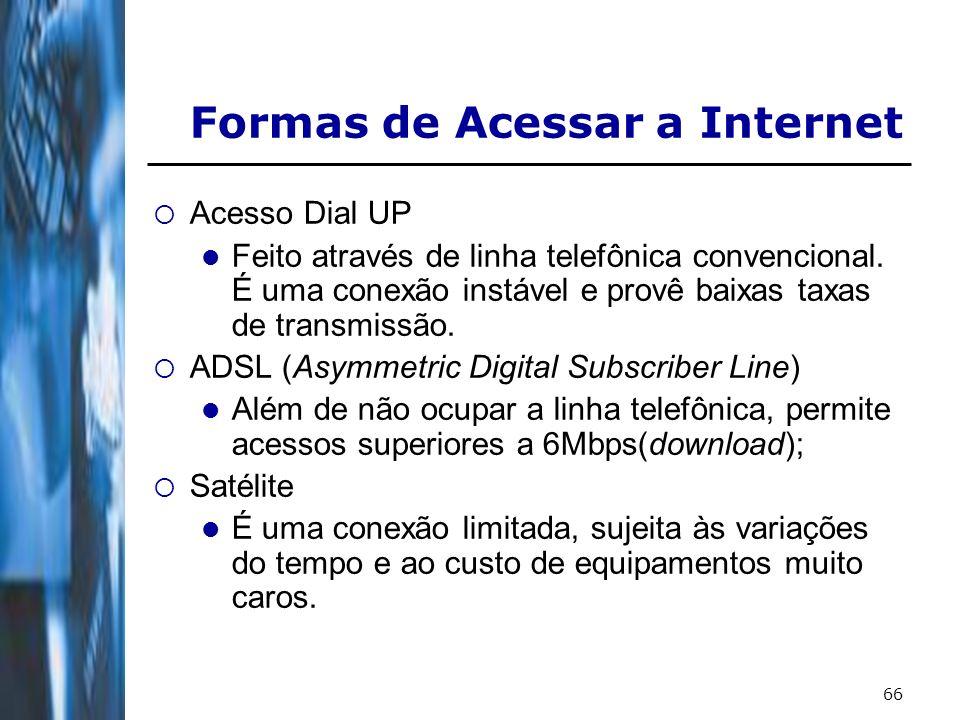 66 Formas de Acessar a Internet Acesso Dial UP Feito através de linha telefônica convencional. É uma conexão instável e provê baixas taxas de transmis