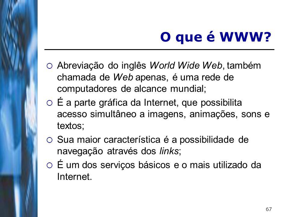 67 O que é WWW? Abreviação do inglês World Wide Web, também chamada de Web apenas, é uma rede de computadores de alcance mundial; É a parte gráfica da