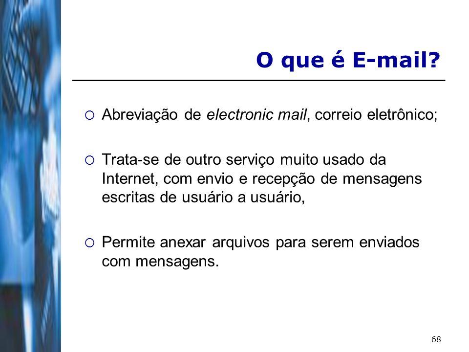 68 O que é E-mail? Abreviação de electronic mail, correio eletrônico; Trata-se de outro serviço muito usado da Internet, com envio e recepção de mensa