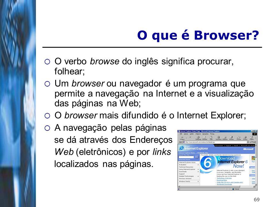69 O que é Browser? O verbo browse do inglês significa procurar, folhear; Um browser ou navegador é um programa que permite a navegação na Internet e
