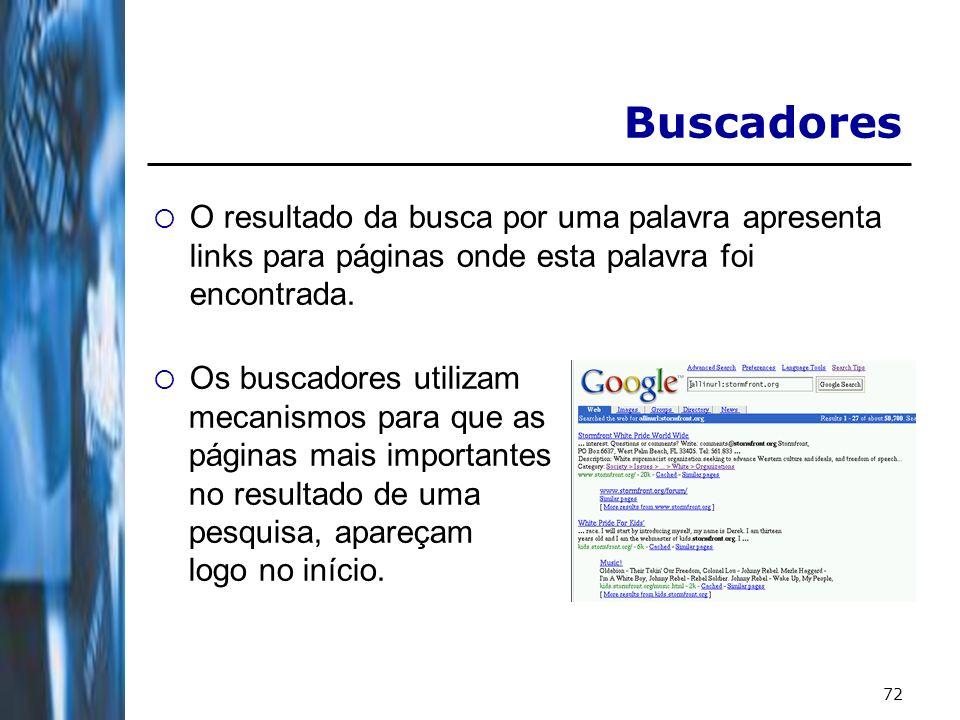 72 Buscadores O resultado da busca por uma palavra apresenta links para páginas onde esta palavra foi encontrada. Os buscadores utilizam mecanismos pa