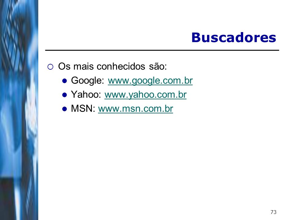73 Buscadores Os mais conhecidos são: Google: www.google.com.brwww.google.com.br Yahoo: www.yahoo.com.brwww.yahoo.com.br MSN: www.msn.com.brwww.msn.com.br