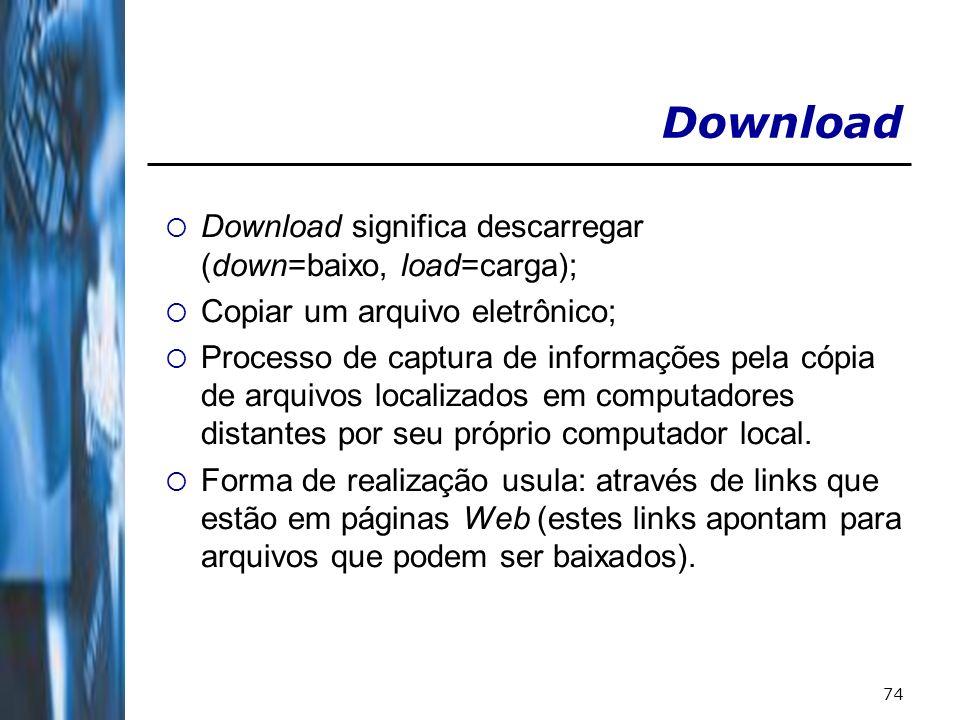 74 Download Download significa descarregar (down=baixo, load=carga); Copiar um arquivo eletrônico; Processo de captura de informações pela cópia de arquivos localizados em computadores distantes por seu próprio computador local.