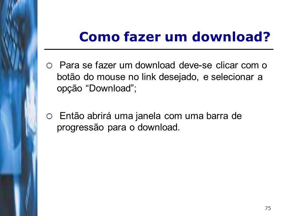75 Como fazer um download? Para se fazer um download deve-se clicar com o botão do mouse no link desejado, e selecionar a opção Download; Então abrirá