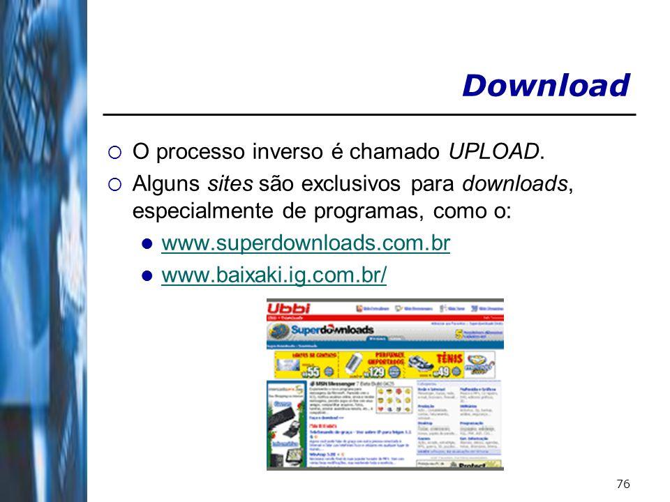 76 Download O processo inverso é chamado UPLOAD. Alguns sites são exclusivos para downloads, especialmente de programas, como o: www.superdownloads.co