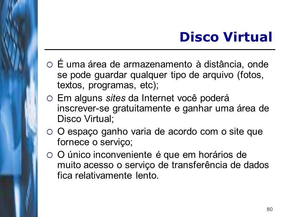 80 Disco Virtual É uma área de armazenamento à distância, onde se pode guardar qualquer tipo de arquivo (fotos, textos, programas, etc); Em alguns sit