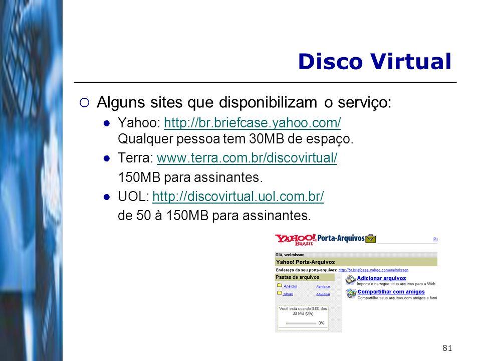 81 Disco Virtual Alguns sites que disponibilizam o serviço: Yahoo: http://br.briefcase.yahoo.com/ Qualquer pessoa tem 30MB de espaço.http://br.briefca