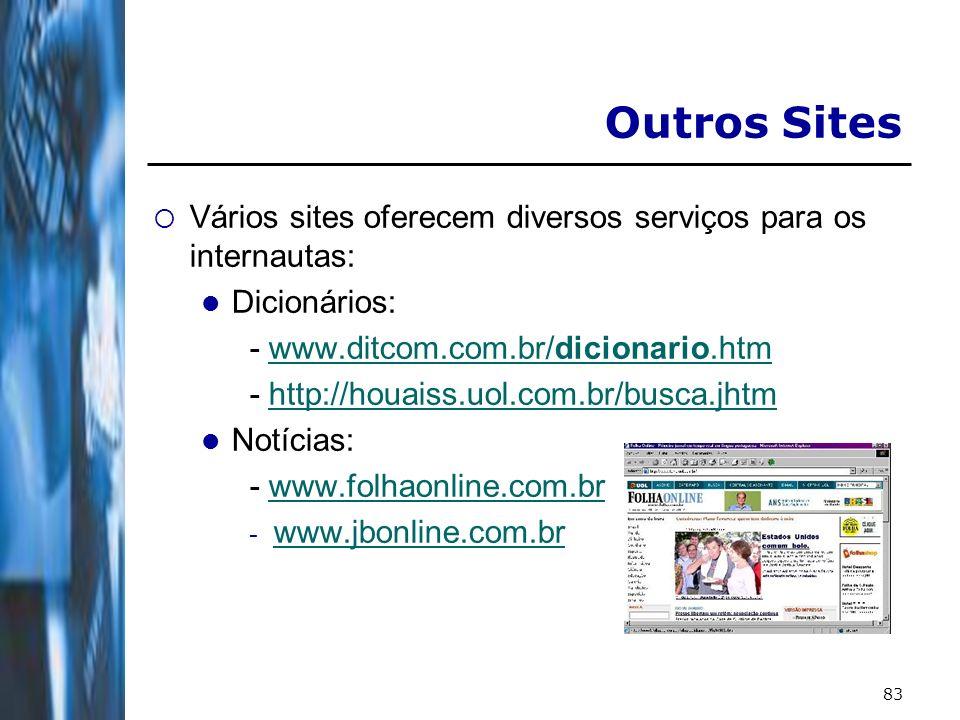 83 Outros Sites Vários sites oferecem diversos serviços para os internautas: Dicionários: - www.ditcom.com.br/dicionario.htmwww.ditcom.com.br/dicionario.htm - http://houaiss.uol.com.br/busca.jhtmhttp://houaiss.uol.com.br/busca.jhtm Notícias: - www.folhaonline.com.brwww.folhaonline.com.br - www.jbonline.com.br www.jbonline.com.br