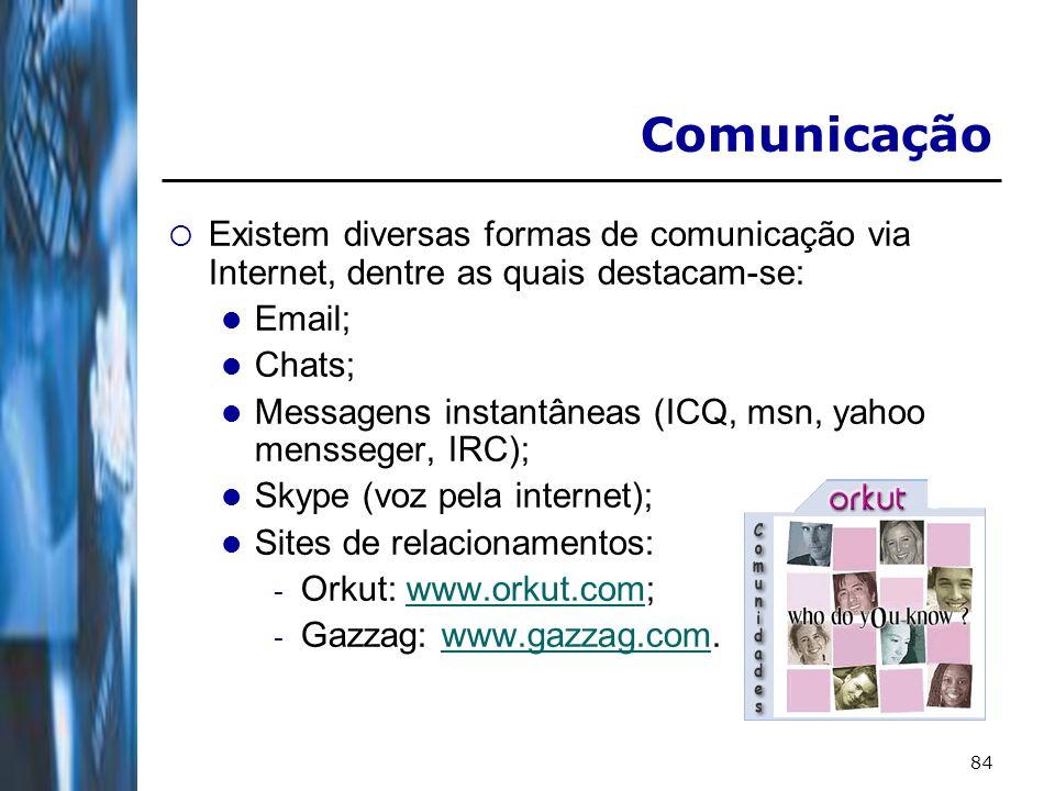 84 Comunicação Existem diversas formas de comunicação via Internet, dentre as quais destacam-se: Email; Chats; Messagens instantâneas (ICQ, msn, yahoo mensseger, IRC); Skype (voz pela internet); Sites de relacionamentos: - Orkut: www.orkut.com;www.orkut.com - Gazzag: www.gazzag.com.www.gazzag.com