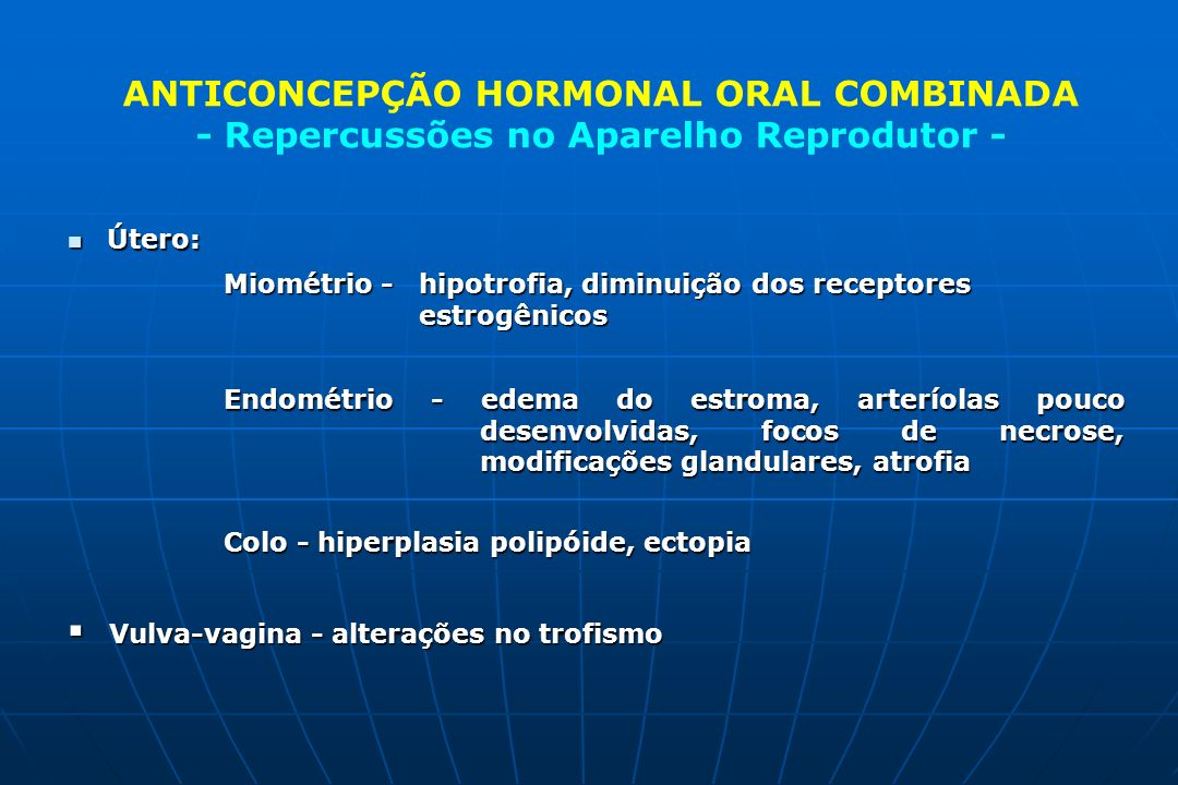 ANTICONCEPÇÃO HORMONAL ORAL COMBINADA - Repercussões no Aparelho Reprodutor - n Útero: Miométrio -hipotrofia, diminuição dos receptores estrogênicos E