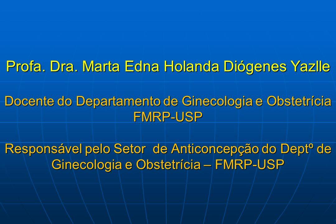 Profa. Dra. Marta Edna Holanda Diógenes Yazlle Docente do Departamento de Ginecologia e Obstetrícia FMRP-USP Responsável pelo Setor de Anticoncepção d