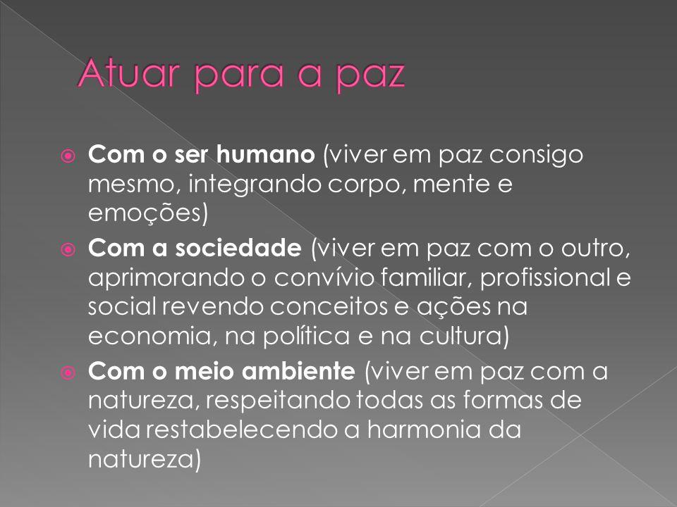 Com o ser humano (viver em paz consigo mesmo, integrando corpo, mente e emoções) Com a sociedade (viver em paz com o outro, aprimorando o convívio fam