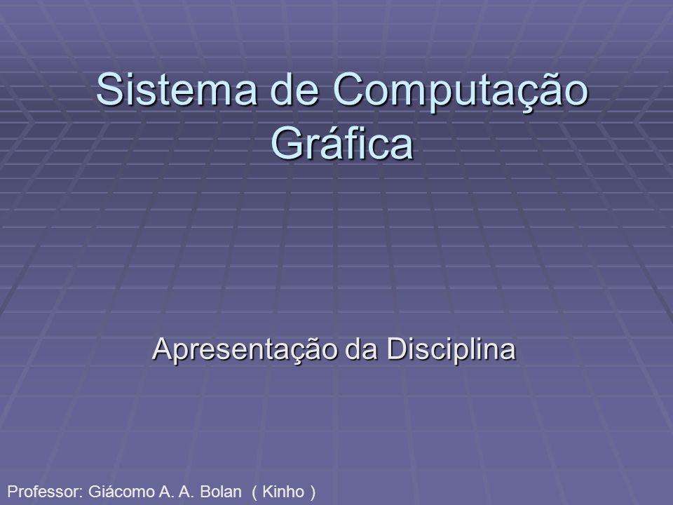 Sistema de Computação Gráfica Apresentação da Disciplina Professor: Giácomo A. A. Bolan ( Kinho )