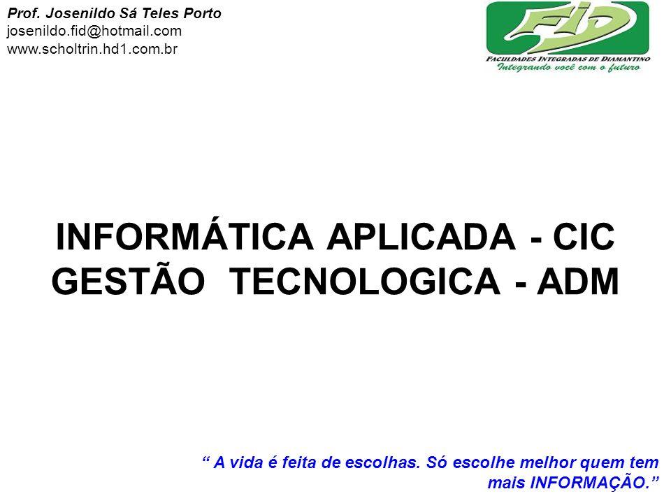 INFORMÁTICA APLICADA - CIC GESTÃO TECNOLOGICA - ADM Prof. Josenildo Sá Teles Porto josenildo.fid@hotmail.com www.scholtrin.hd1.com.br A vida é feita d