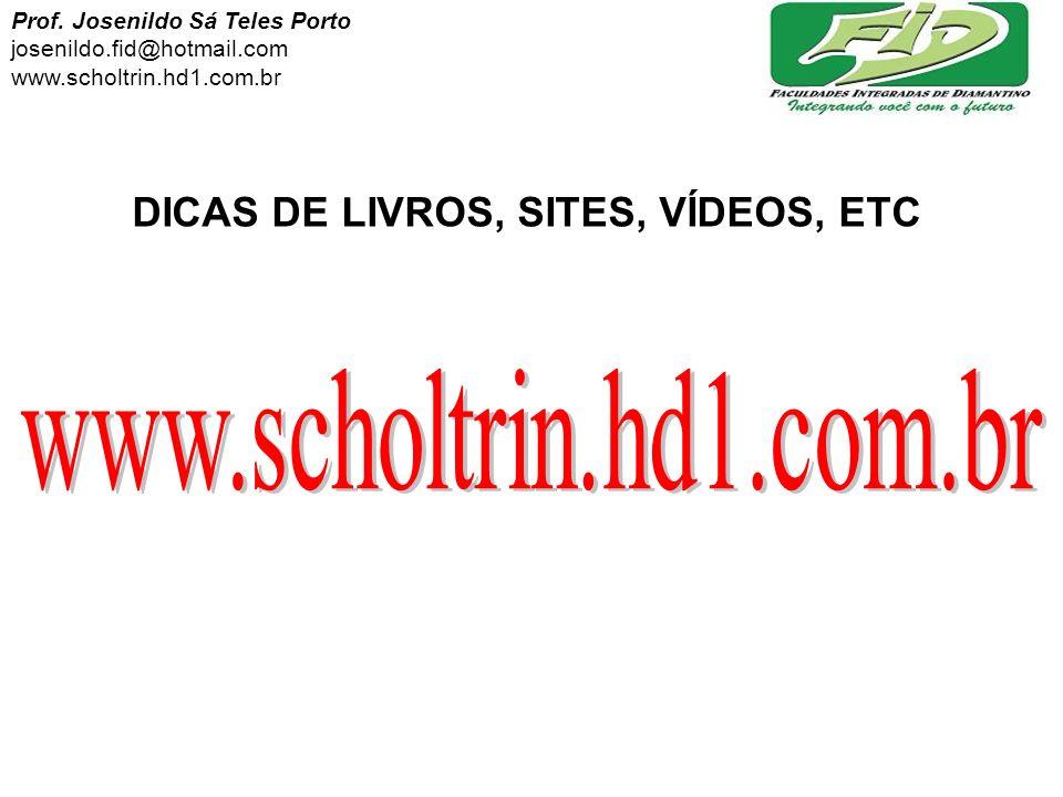 DICAS DE LIVROS, SITES, VÍDEOS, ETC Prof. Josenildo Sá Teles Porto josenildo.fid@hotmail.com www.scholtrin.hd1.com.br