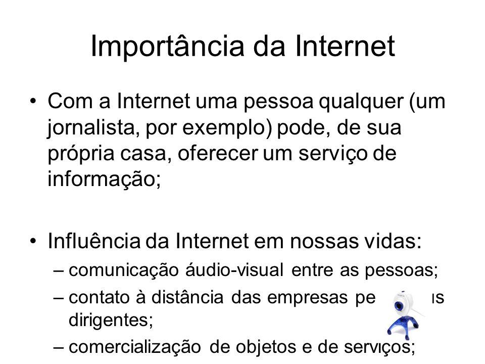 Importância da Internet Com a Internet uma pessoa qualquer (um jornalista, por exemplo) pode, de sua própria casa, oferecer um serviço de informação;