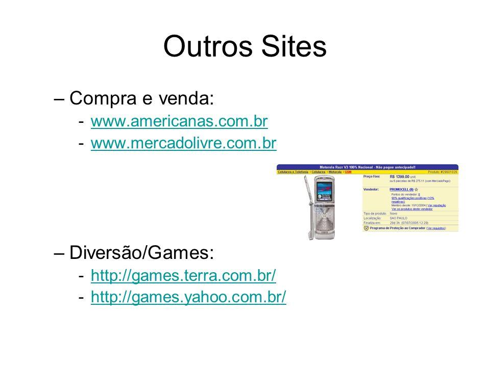 Outros Sites –Compra e venda: -www.americanas.com.brwww.americanas.com.br -www.mercadolivre.com.brwww.mercadolivre.com.br –Diversão/Games: -http://gam