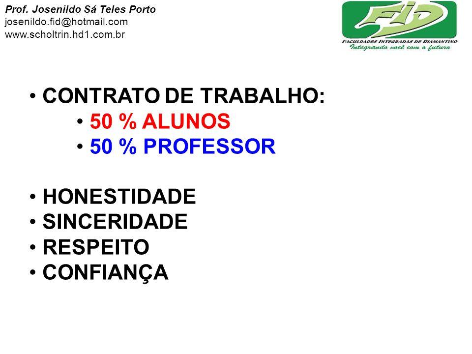 CONTRATO DE TRABALHO: 50 % ALUNOS 50 % PROFESSOR HONESTIDADE SINCERIDADE RESPEITO CONFIANÇA Prof. Josenildo Sá Teles Porto josenildo.fid@hotmail.com w