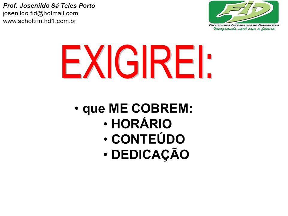 que ME COBREM: HORÁRIO CONTEÚDO DEDICAÇÃO Prof. Josenildo Sá Teles Porto josenildo.fid@hotmail.com www.scholtrin.hd1.com.br