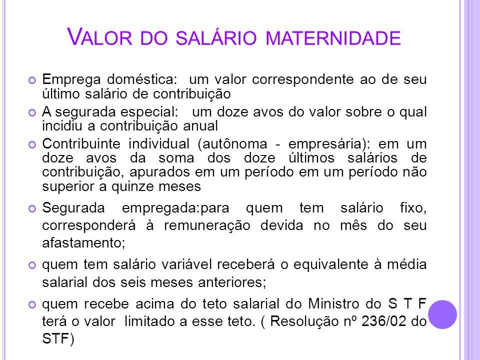 V ALOR DO SALÁRIO MATERNIDADE Emprega doméstica: um valor correspondente ao de seu último salário de contribuição A segurada especial: um doze avos do