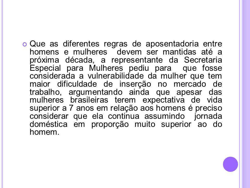 Que as diferentes regras de aposentadoria entre homens e mulheres devem ser mantidas até a próxima década, a representante da Secretaria Especial para