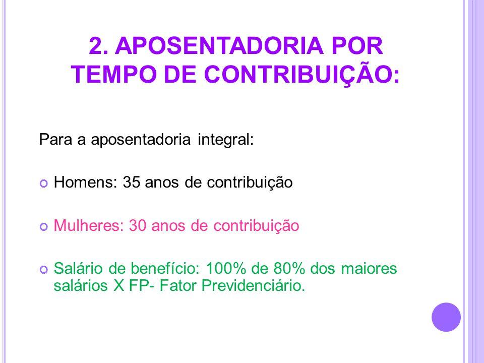 2. APOSENTADORIA POR TEMPO DE CONTRIBUIÇÃO: Para a aposentadoria integral: Homens: 35 anos de contribuição Mulheres: 30 anos de contribuição Salário d