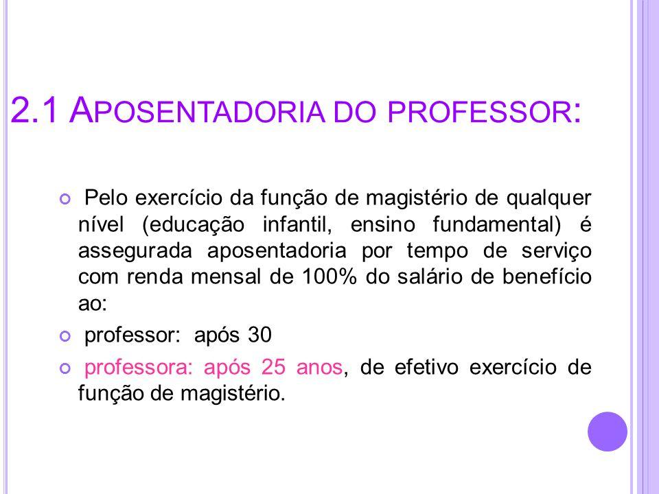2.1 A POSENTADORIA DO PROFESSOR : Pelo exercício da função de magistério de qualquer nível (educação infantil, ensino fundamental) é assegurada aposen