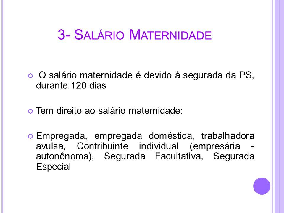 3- S ALÁRIO M ATERNIDADE O salário maternidade é devido à segurada da PS, durante 120 dias Tem direito ao salário maternidade: Empregada, empregada do