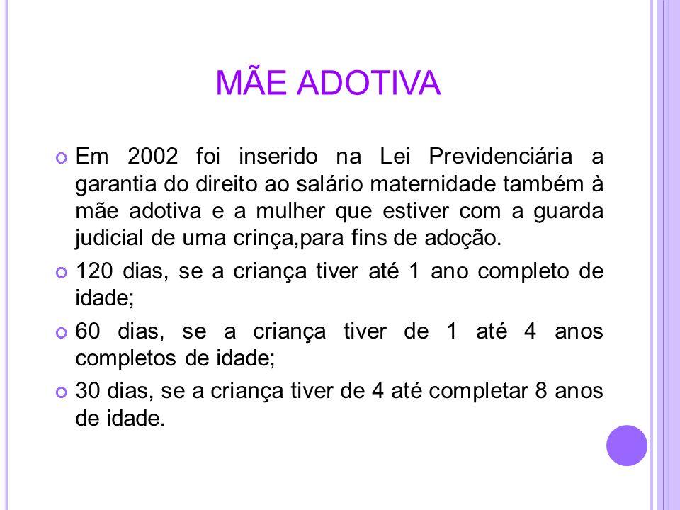 MÃE ADOTIVA Em 2002 foi inserido na Lei Previdenciária a garantia do direito ao salário maternidade também à mãe adotiva e a mulher que estiver com a