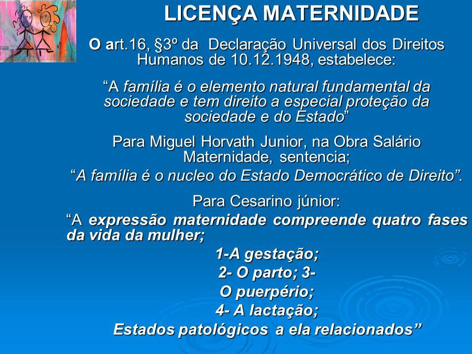 LICENÇA MATERNIDADE O art.16, §3º da Declaração Universal dos Direitos Humanos de 10.12.1948, estabelece: A família é o elemento natural fundamental d